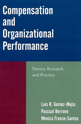 Compensation and Organizational Performance By Gomez-meija, Luis R./ Berrone, Pascual/ Franco-santos, Monica